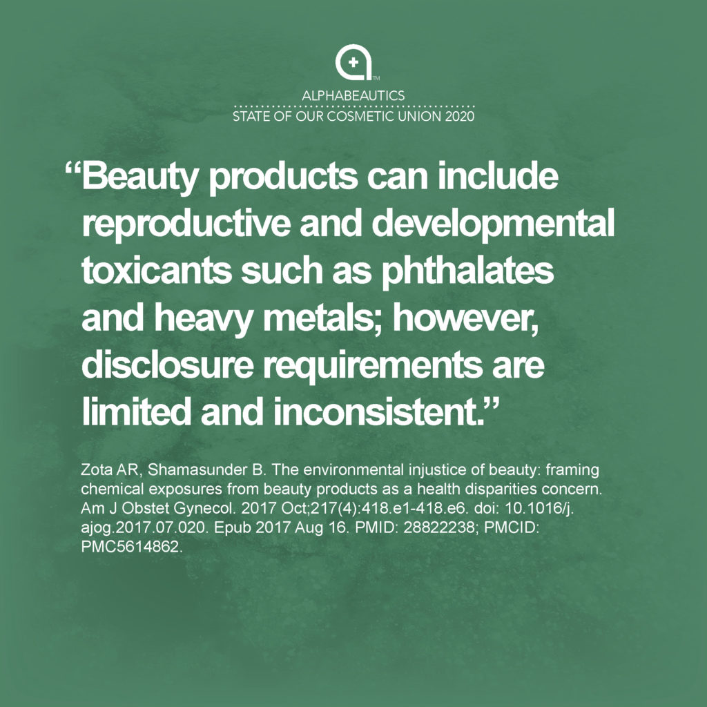 """""""Beauty products can include reproductive and developmental toxicants such as phthalates and heavy metals; however, disclosure requirements are limited and inconsistent."""" — Zota AR, Shamasunder B. The environmental injustice of beauty: framing chemical exposures from beauty products as a health disparities concern. Am J Obstet Gynecol. 2017 Oct;217(4):418.e1-418.e6. doi: 10.1016/j.ajog.2017.07.020. Epub 2017 Aug 16. PMID: 28822238; PMCID: PMC5614862"""
