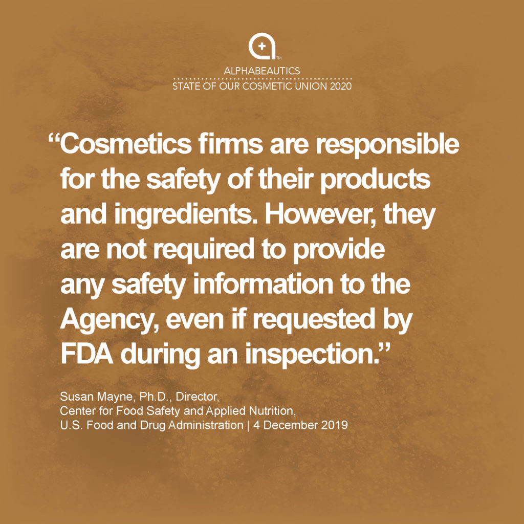 """""""Cosmetics firms are responsible for the safety of their products and ingredients. However, they are not required to provide any safety information to the Agency, even if requested by FDA during an inspection."""" - Susan Mayne, Ph.D., Director, Center for Food Safety and Applied Nutrition, U.S. Food and Drug Administration"""