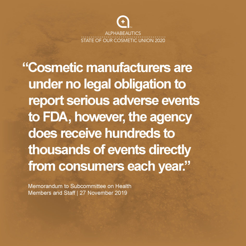 """""""Cosmetic manufacturers are under no legal obligation to report serious adverse events to FDA, however, the agency does receive hundreds to thousands of events directly from consumers each year."""" - Memorandum to Subcommittee on Health Members and Staff, 27 November 2019"""