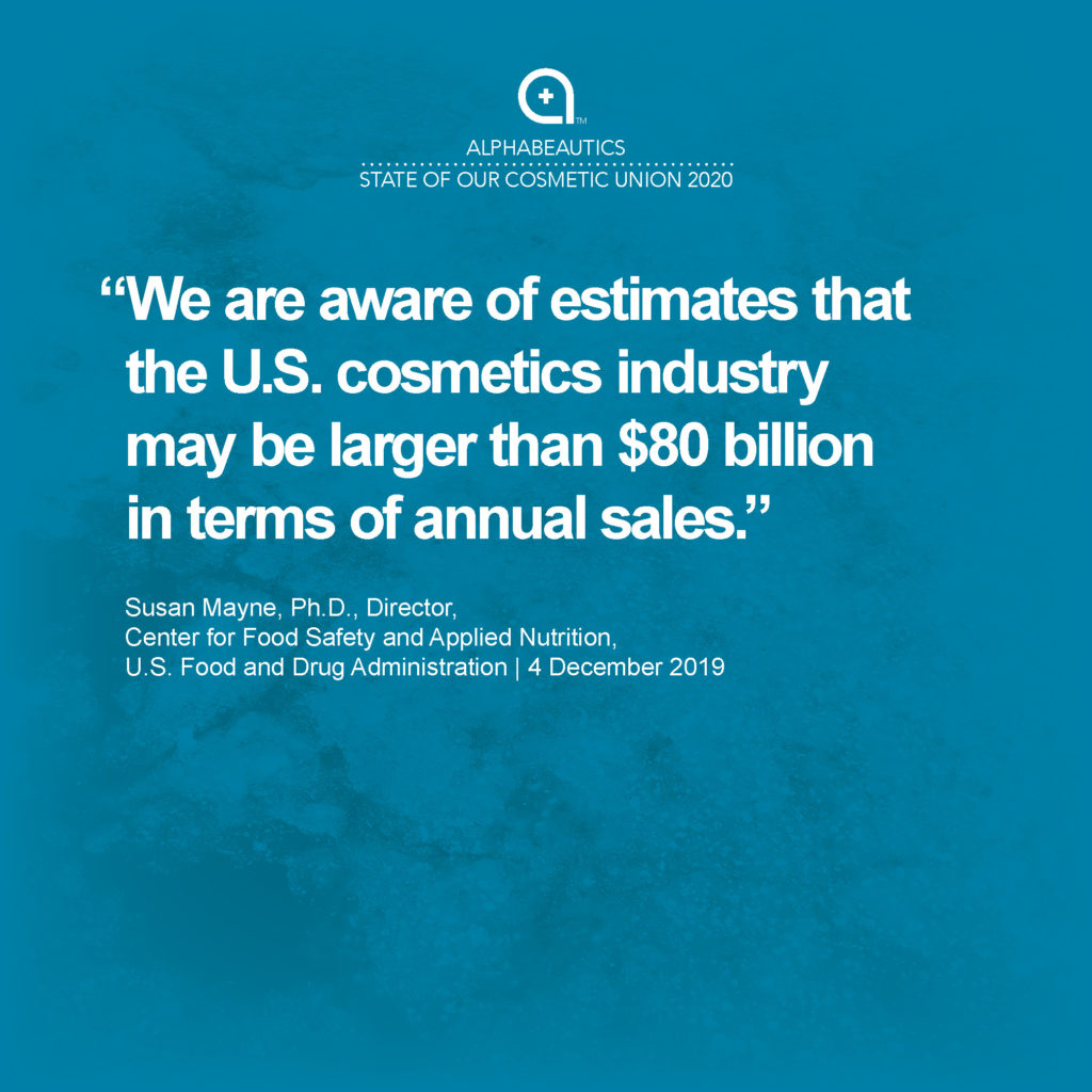 """""""We are aware of estimates that the U.S. cosmetics industry may be larger than $80 billion in terms of annual sales."""" - Susan Mayne, Ph.D., Director, Center for Food Safety and Applied Nutrition, U.S. Food and Drug Administration"""