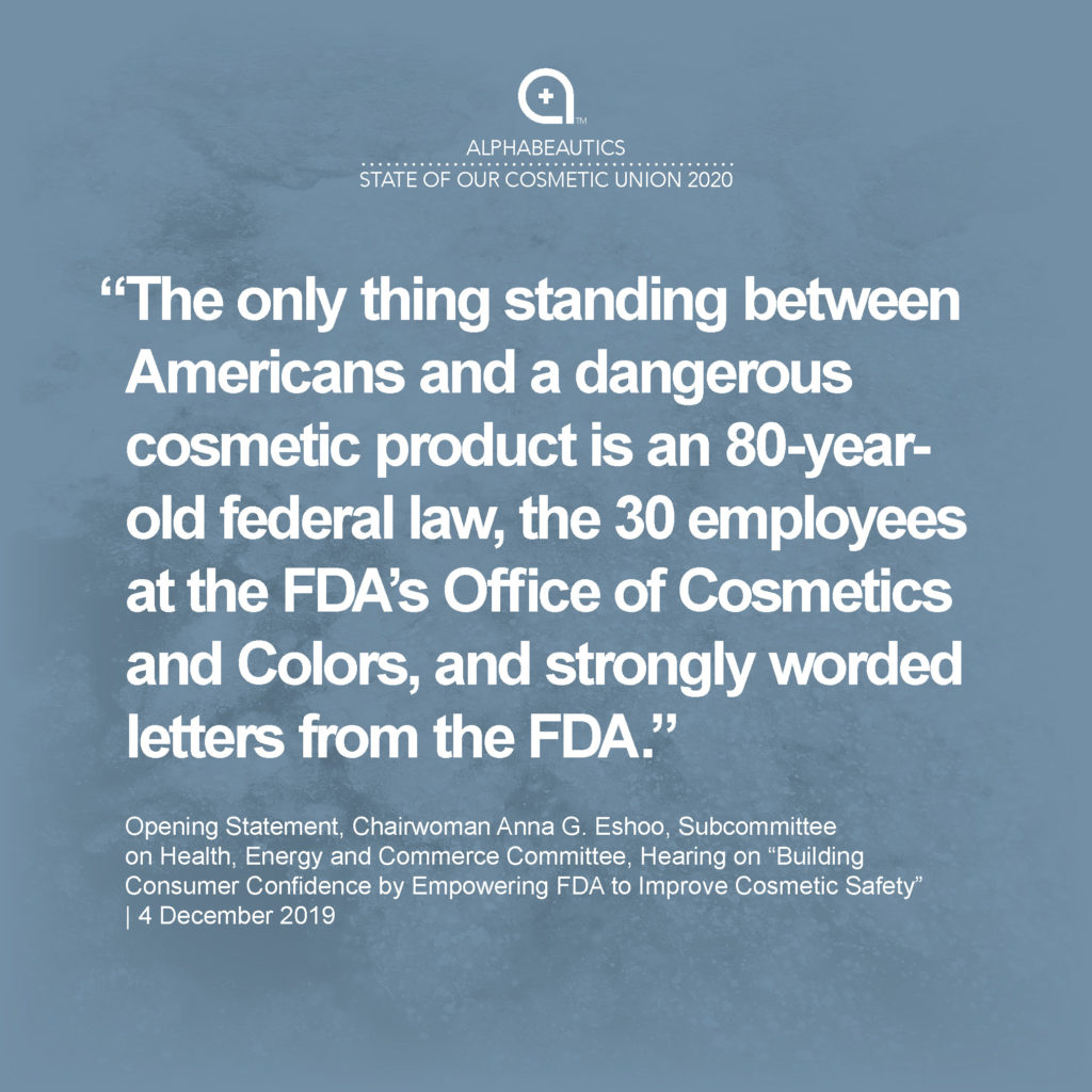 """""""The only thing standing between Americans and a dangerous cosmetic product is an 80-year-old federal law, the 30 employees at the FDA's Office of Cosmetics and Colors, and strongly worded letters from the FDA."""" - Opening Statement, Chairwoman Anna G. Eshoo, Subcommittee on Health, Energy and Commerce Committee, Hearing on """"Building Consumer Confidence by Empowering FDA to Improve Cosmetic Safety,"""" 4 Dec 2019"""