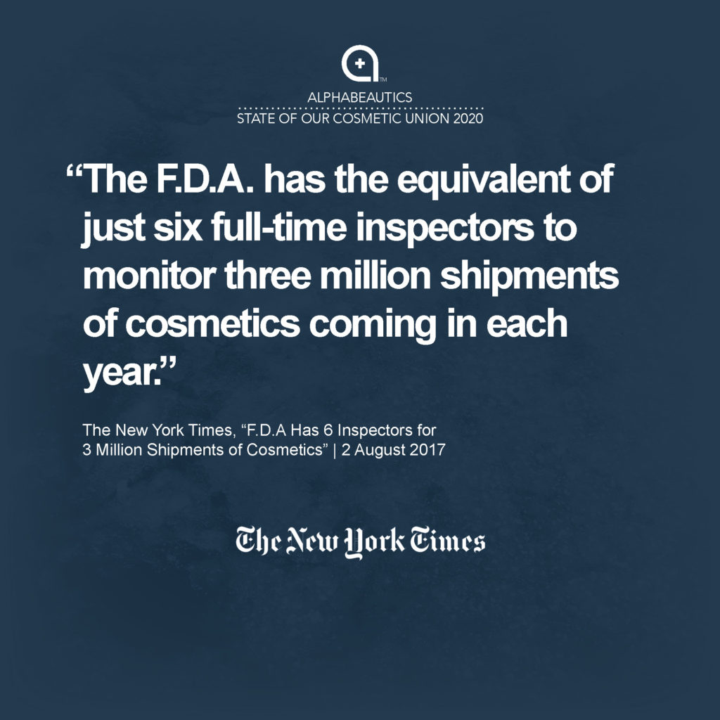 """""""The F.D.A. has the equivalent of just six full-time inspectors to monitor three million shipments of cosmetics coming in each year — lipsticks, eyeliners, nail polish, face powders, tattoo inks and other products — an amount that has doubled in the last decade..."""" - New York Times, 2 Aug 2017, F.D.A Has 6 Inspectors for 3 Million Shipments of Cosmetics"""