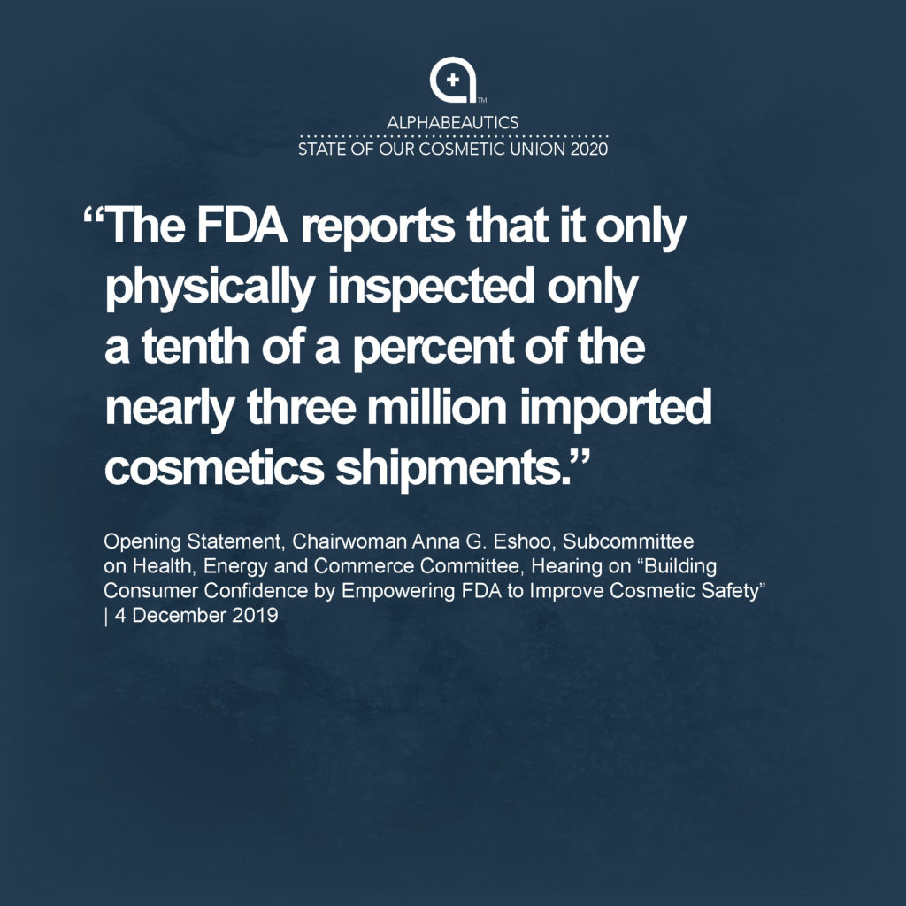 """""""The FDA reports that it only physically inspected only a tenth of a percent of the nearly three million imported cosmetics shipments."""" - Opening Statement, Chairwoman Anna G. Eshoo, Subcommittee on Health, Energy and Commerce Committee, Hearing on """"Building Consumer Confidence by Empowering FDA to Improve Cosmetic Safety,"""" 4 December 2019"""
