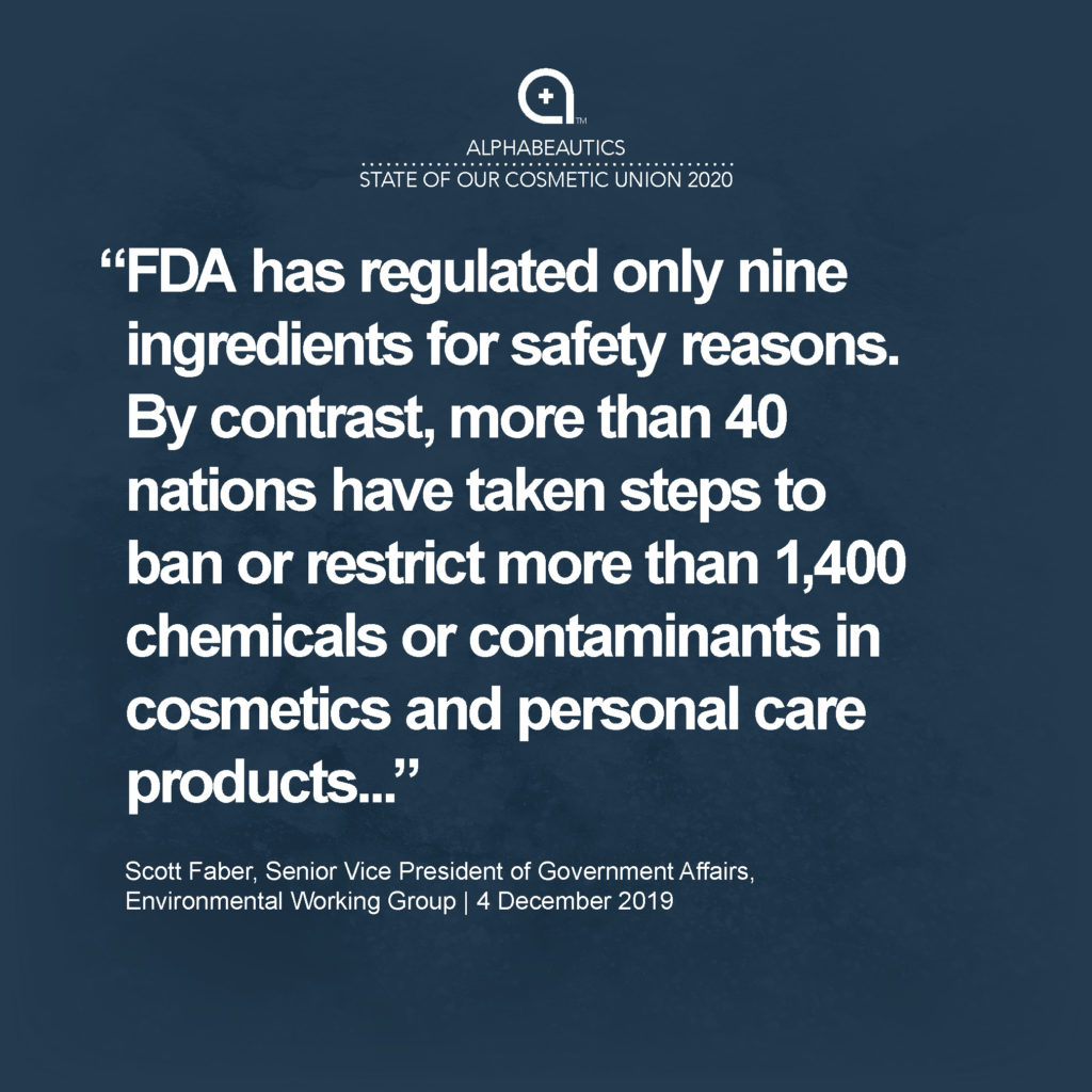 """""""FDA has regulated only nine ingredients for safety reasons. By contrast, more than 40 nations have taken steps to ban or restrict more than 1,400 chemicals or contaminants in cosmetics and personal care products, including chemicals linked to cancer, reproductive harm, neurological harm or immune system effects."""" - Scott Faber, Senior Vice President, Government Affairs, Environmental Working Group"""