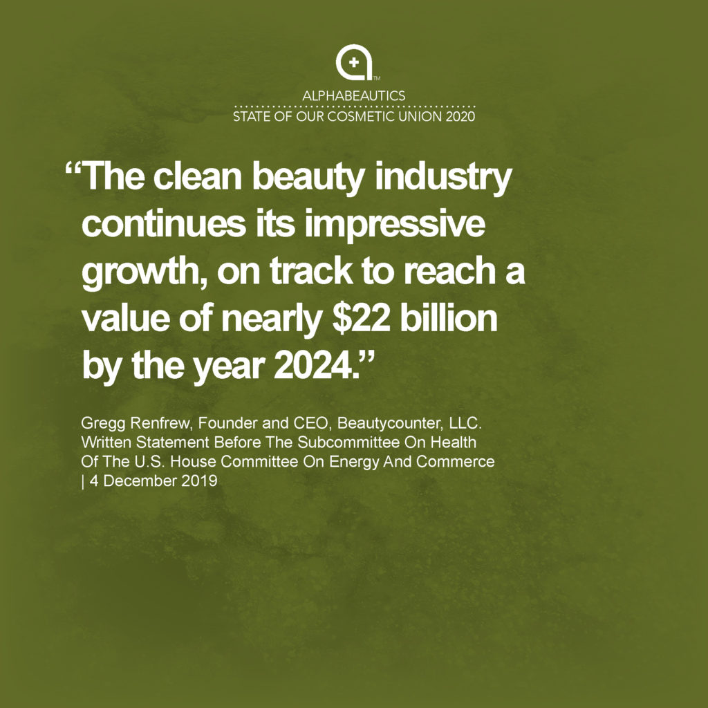 """""""The clean beauty industry continues its impressive growth, on track to reach a value of nearly $22 billion by the year 2024."""" - Gregg Renfrew, Founder and CEO, Beautycounter, LLC. Written Statement Before The Subcommittee On Health Of The U.S. House Committee On Energy And Commerce, 4 December 2019"""