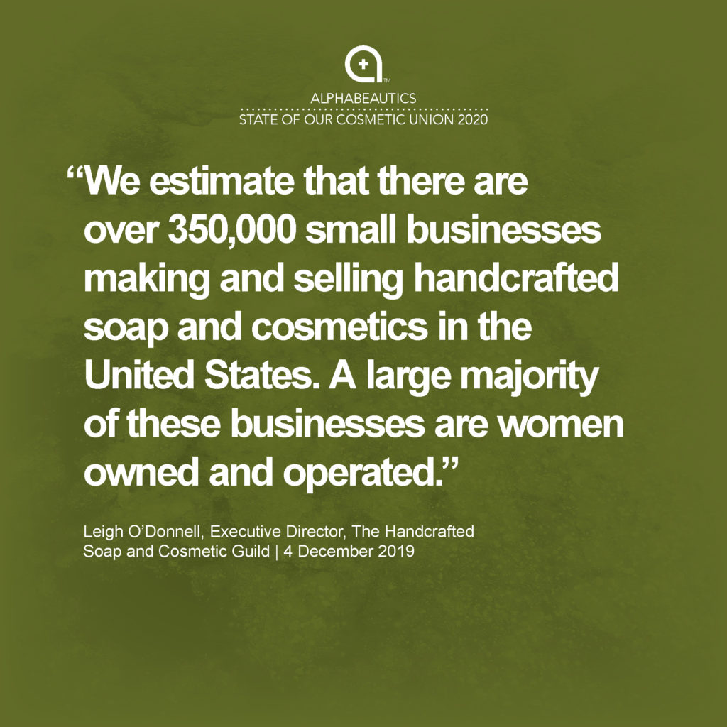 """""""We estimate that there are over 350,000 small businesses making and selling handcrafted soap and cosmetics in the United States. A large majority of these businesses are women owned and operated."""" - Leigh O'Donnell, Executive Director, The Handcrafted Soap and Cosmetic Guild"""