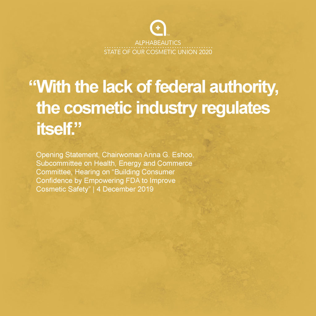 """""""With the lack of federal authority, the cosmetic industry regulates itself."""" - Opening Statement, Chairwoman Anna G. Eshoo, Subcommittee on Health, Energy and Commerce Committee, Hearing on """"Building Consumer Confidence by Empowering FDA to Improve Cosmetic Safety,"""" 4 December 2019"""