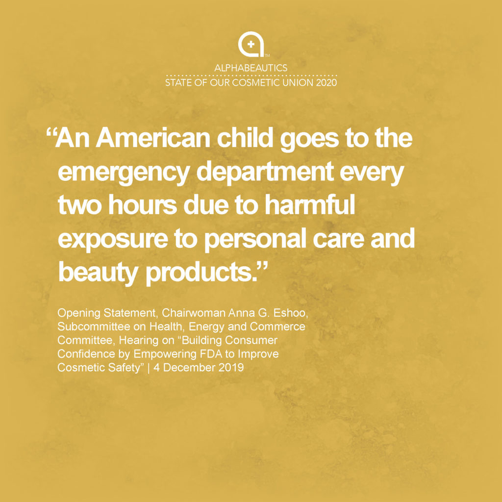 """""""An American child goes to the emergency department every two hours due to harmful exposure to personal care and beauty products."""" - Opening Statement, Chairwoman Anna G. Eshoo, Subcommittee on Health, Energy and Commerce Committee, Hearing on """"Building Consumer Confidence by Empowering FDA to Improve Cosmetic Safety,"""" 4 Dec 2019"""