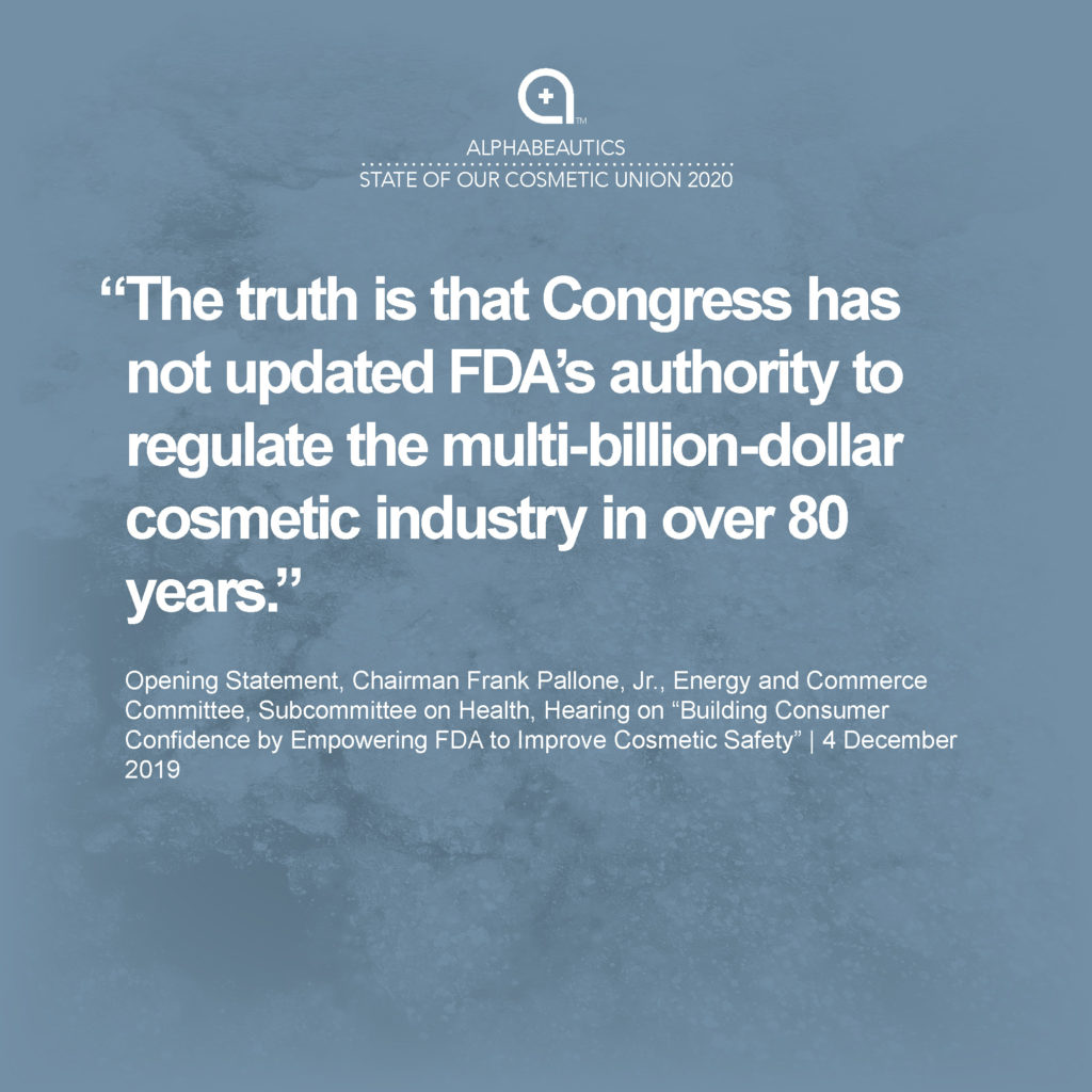 """""""The truth is that Congress has not updated FDA's authority to regulate the multi-billion-dollar cosmetic industry in over 80 years."""" - Opening Statement, Chairman Frank Pallone, Jr., Energy and Commerce Committee, Subcommittee on Health, Hearing on """"Building Consumer Confidence by Empowering FDA to Improve Cosmetic Safety"""" December 4, 2019"""