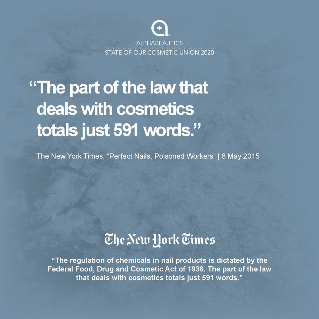 """""""The regulation of chemicals in nail products is dictated by the Federal Food, Drug and Cosmetic Act of 1938. The part of the law that deals with cosmetics totals just 591 words."""" - New York Times, 8 May 2015, """"Perfect Nails, Poisoned Workers"""""""